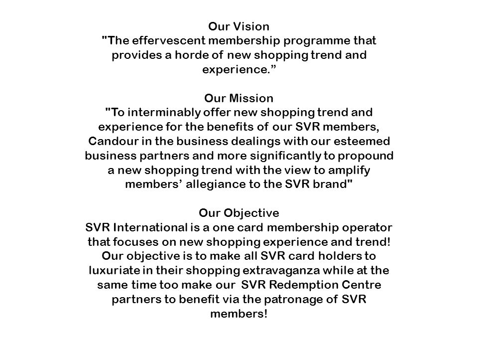 Our Vision The effervescent membership programme that provides a horde of new shopping trend and experience. Our Mission To interminably offer new shopping trend and experience for the benefits of our SVR members, Candour in the business dealings with our esteemed business partners and more significantly to propound a new shopping trend with the view to amplify members' allegiance to the SVR brand Our Objective SVR International is a one card membership operator that focuses on new shopping experience and trend.