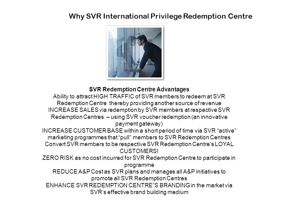 Why SVR International Privilege Redemption Centre SVR Redemption Centre Advantages Ability to attract HIGH TRAFFIC of SVR members to redeem at SVR Red