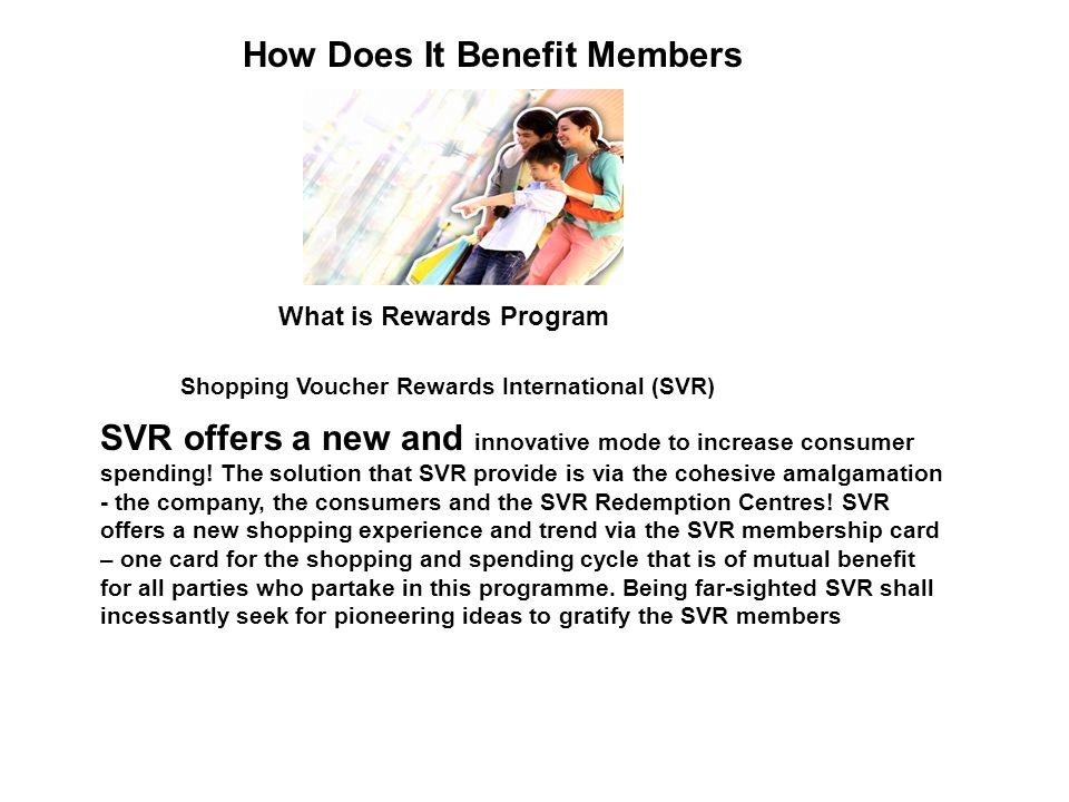 How Does It Benefit Members What is Rewards Program SVR offers a new and innovative mode to increase consumer spending! The solution that SVR provide
