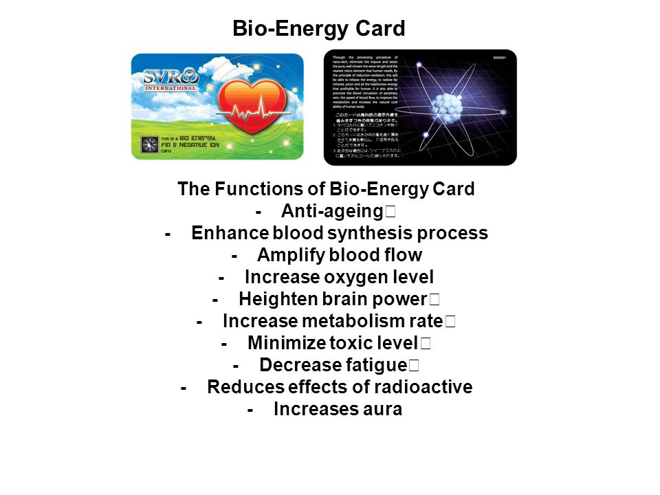 Bio-Energy Card The Functions of Bio-Energy Card - Anti-ageing - Enhance blood synthesis process - Amplify blood flow - Increase oxygen level - Heighten brain power - Increase metabolism rate - Minimize toxic level - Decrease fatigue - Reduces effects of radioactive - Increases aura