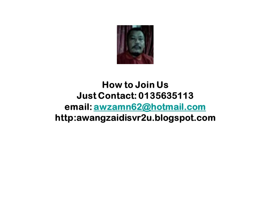 How to Join Us Just Contact: 0135635113 email: awzamn62@hotmail.com http:awangzaidisvr2u.blogspot.comawzamn62@hotmail.com