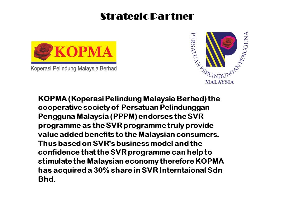 Strategic Partner KOPMA (Koperasi Pelindung Malaysia Berhad) the cooperative society of Persatuan Pelindunggan Pengguna Malaysia (PPPM) endorses the SVR programme as the SVR programme truly provide value added benefits to the Malaysian consumers.