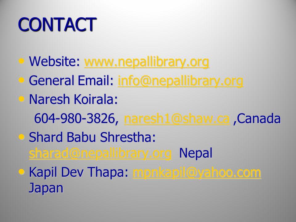 CONTACT Website: www.nepallibrary.org Website: www.nepallibrary.orgwww.nepallibrary.org General Email: info@nepallibrary.org General Email: info@nepallibrary.orginfo@nepallibrary.org Naresh Koirala: Naresh Koirala: 604-980-3826, naresh1@shaw.ca,Canada 604-980-3826, naresh1@shaw.ca,Canadanaresh1@shaw.ca Shard Babu Shrestha: sharad@nepallibrary.org Nepal Shard Babu Shrestha: sharad@nepallibrary.org Nepal sharad@nepallibrary.org Kapil Dev Thapa: mpnkapil@yahoo.com Japan Kapil Dev Thapa: mpnkapil@yahoo.com Japanmpnkapil@yahoo.com