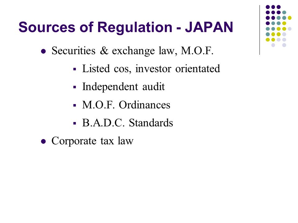 Sources of Regulation - JAPAN Securities & exchange law, M.O.F.  Listed cos, investor orientated  Independent audit  M.O.F. Ordinances  B.A.D.C. S