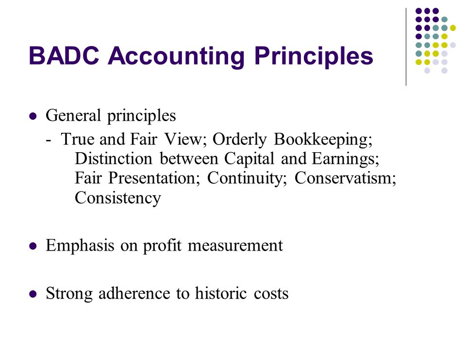BADC Accounting Principles General principles - True and Fair View; Orderly Bookkeeping; Distinction between Capital and Earnings; Fair Presentation;