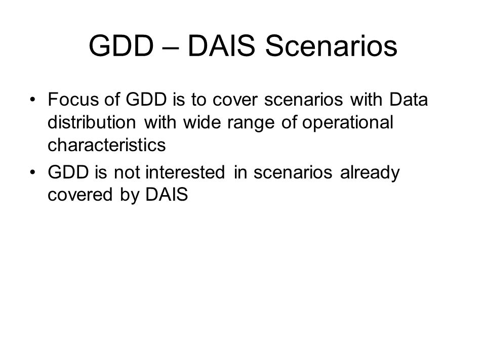GDD – DAIS Scenarios Focus of GDD is to cover scenarios with Data distribution with wide range of operational characteristics GDD is not interested in