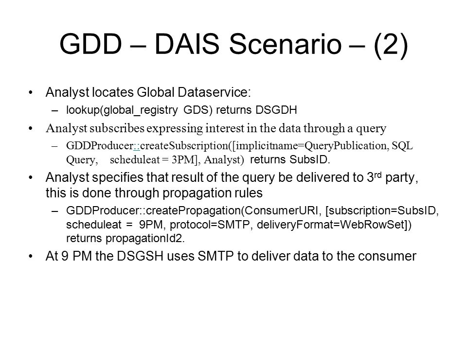 GDD – DAIS Scenario – (2) Analyst locates Global Dataservice: –lookup(global_registry GDS) returns DSGDH Analyst subscribes expressing interest in the data through a query –GDDProducer::createSubscription([implicitname=QueryPublication, SQL Query, scheduleat = 3PM], Analyst) returns SubsID.