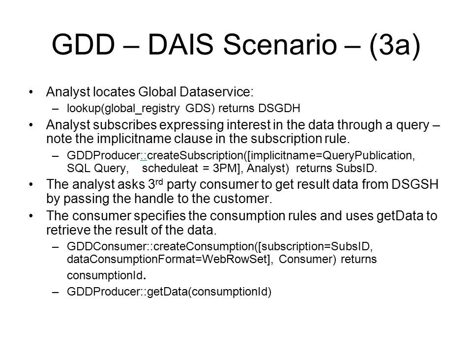 GDD – DAIS Scenario – (3a) Analyst locates Global Dataservice: –lookup(global_registry GDS) returns DSGDH Analyst subscribes expressing interest in the data through a query – note the implicitname clause in the subscription rule.