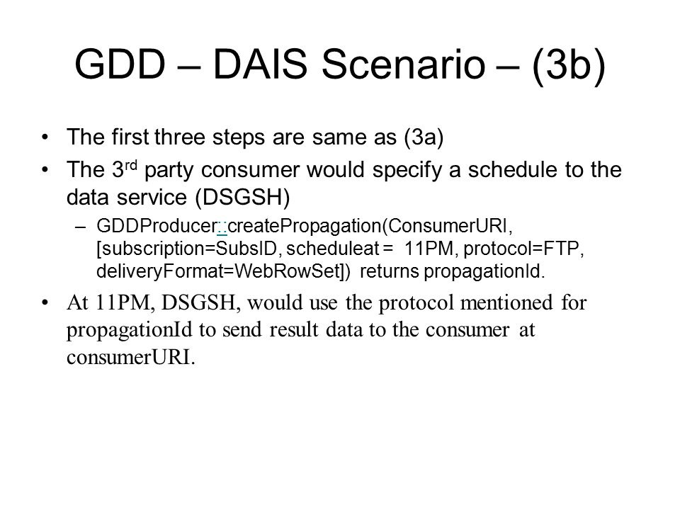 GDD – DAIS Scenario – (3b) The first three steps are same as (3a) The 3 rd party consumer would specify a schedule to the data service (DSGSH) –GDDProducer::createPropagation(ConsumerURI, [subscription=SubsID, scheduleat = 11PM, protocol=FTP, deliveryFormat=WebRowSet]) returns propagationId.