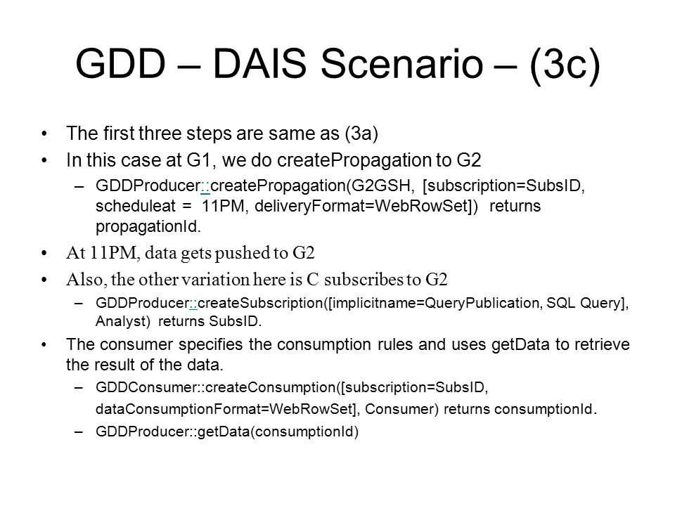 GDD – DAIS Scenario – (3c) The first three steps are same as (3a) In this case at G1, we do createPropagation to G2 –GDDProducer::createPropagation(G2GSH, [subscription=SubsID, scheduleat = 11PM, deliveryFormat=WebRowSet]) returns propagationId.