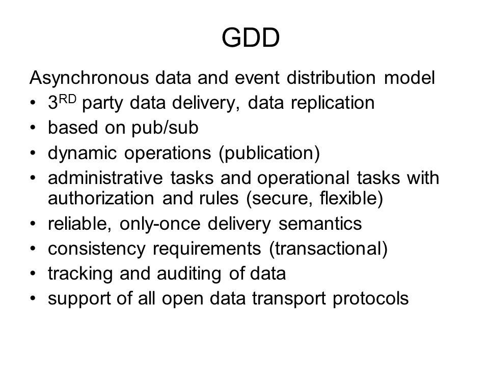GDD Asynchronous data and event distribution model 3 RD party data delivery, data replication based on pub/sub dynamic operations (publication) administrative tasks and operational tasks with authorization and rules (secure, flexible) reliable, only-once delivery semantics consistency requirements (transactional) tracking and auditing of data support of all open data transport protocols