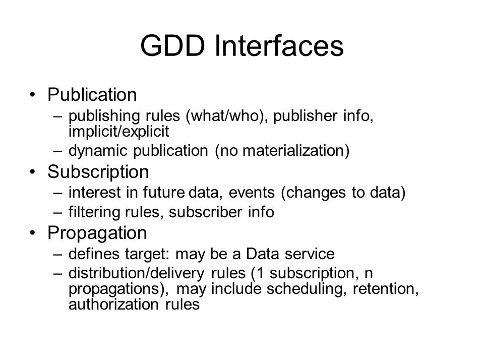 GDD Interfaces Publication –publishing rules (what/who), publisher info, implicit/explicit –dynamic publication (no materialization) Subscription –interest in future data, events (changes to data) –filtering rules, subscriber info Propagation –defines target: may be a Data service –distribution/delivery rules (1 subscription, n propagations), may include scheduling, retention, authorization rules