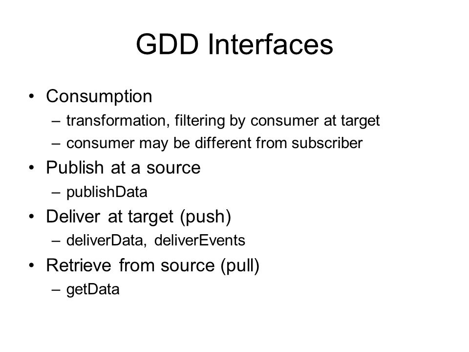GDD Interfaces Consumption –transformation, filtering by consumer at target –consumer may be different from subscriber Publish at a source –publishDat
