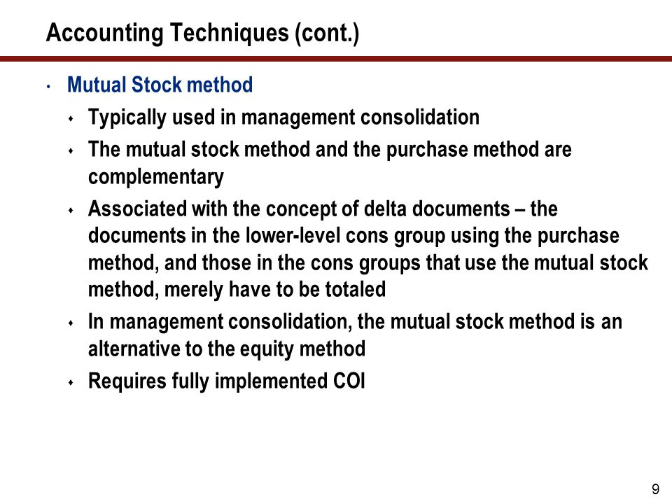 Accounting Techniques (cont.) Mutual Stock method  Typically used in management consolidation  The mutual stock method and the purchase method are complementary  Associated with the concept of delta documents – the documents in the lower-level cons group using the purchase method, and those in the cons groups that use the mutual stock method, merely have to be totaled  In management consolidation, the mutual stock method is an alternative to the equity method  Requires fully implemented COI 9