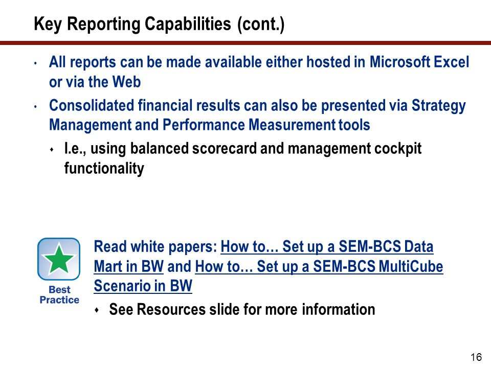 16 Key Reporting Capabilities (cont.) All reports can be made available either hosted in Microsoft Excel or via the Web Consolidated financial results can also be presented via Strategy Management and Performance Measurement tools  I.e., using balanced scorecard and management cockpit functionality Read white papers: How to… Set up a SEM-BCS Data Mart in BW and How to… Set up a SEM-BCS MultiCube Scenario in BW  See Resources slide for more information