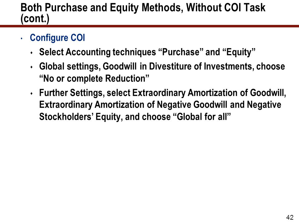 42 Both Purchase and Equity Methods, Without COI Task (cont.) Configure COI  Select Accounting techniques Purchase and Equity  Global settings, Goodwill in Divestiture of Investments, choose No or complete Reduction  Further Settings, select Extraordinary Amortization of Goodwill, Extraordinary Amortization of Negative Goodwill and Negative Stockholders' Equity, and choose Global for all