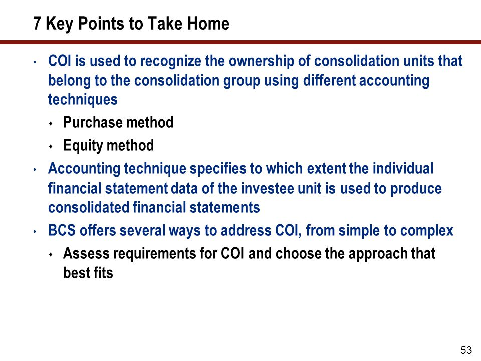 7 Key Points to Take Home COI is used to recognize the ownership of consolidation units that belong to the consolidation group using different accounting techniques  Purchase method  Equity method Accounting technique specifies to which extent the individual financial statement data of the investee unit is used to produce consolidated financial statements BCS offers several ways to address COI, from simple to complex  Assess requirements for COI and choose the approach that best fits 53