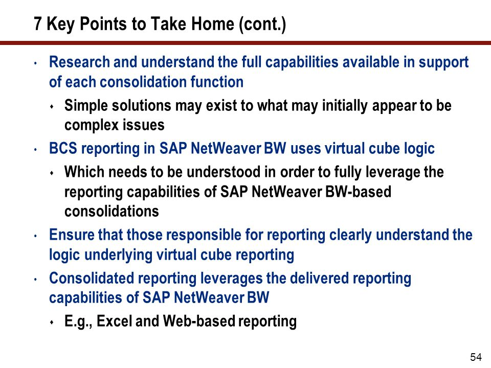 7 Key Points to Take Home (cont.) Research and understand the full capabilities available in support of each consolidation function  Simple solutions may exist to what may initially appear to be complex issues BCS reporting in SAP NetWeaver BW uses virtual cube logic  Which needs to be understood in order to fully leverage the reporting capabilities of SAP NetWeaver BW-based consolidations Ensure that those responsible for reporting clearly understand the logic underlying virtual cube reporting Consolidated reporting leverages the delivered reporting capabilities of SAP NetWeaver BW  E.g., Excel and Web-based reporting 54