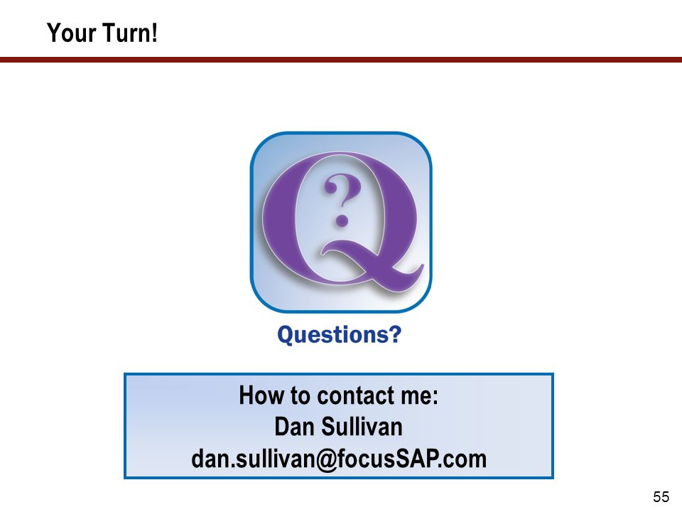 55 Your Turn! How to contact me: Dan Sullivan dan.sullivan@focusSAP.com