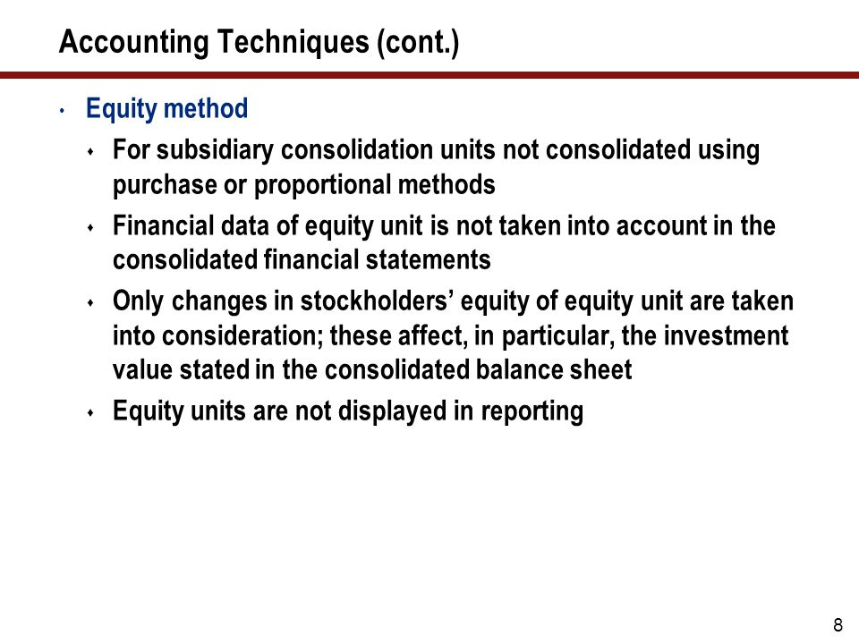 Accounting Techniques (cont.) Equity method  For subsidiary consolidation units not consolidated using purchase or proportional methods  Financial data of equity unit is not taken into account in the consolidated financial statements  Only changes in stockholders' equity of equity unit are taken into consideration; these affect, in particular, the investment value stated in the consolidated balance sheet  Equity units are not displayed in reporting 8
