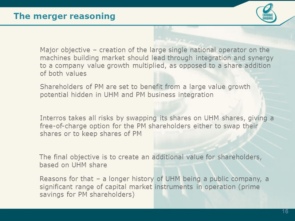 16 The merger reasoning Major objective – creation of the large single national operator on the machines building market should lead through integration and synergy to a company value growth multiplied, as opposed to a share addition of both values Shareholders of PM are set to benefit from a large value growth potential hidden in UHM and PM business integration Interros takes all risks by swapping its shares on UHM shares, giving a free-of-charge option for the PM shareholders either to swap their shares or to keep shares of PM The final objective is to create an additional value for shareholders, based on UHM share Reasons for that – a longer history of UHM being a public company, a significant range of capital market instruments in operation (prime savings for PM shareholders)