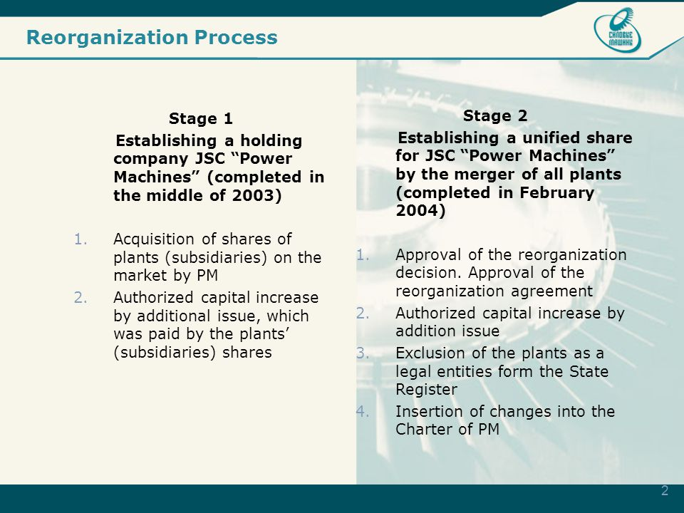2 Reorganization Process Stage 1 Establishing a holding company JSC Power Machines (completed in the middle of 2003) 1.Acquisition of shares of plants (subsidiaries) on the market by PM 2.Authorized capital increase by additional issue, which was paid by the plants' (subsidiaries) shares Stage 2 Establishing a unified share for JSC Power Machines by the merger of all plants (completed in February 2004) 1.Approval of the reorganization decision.