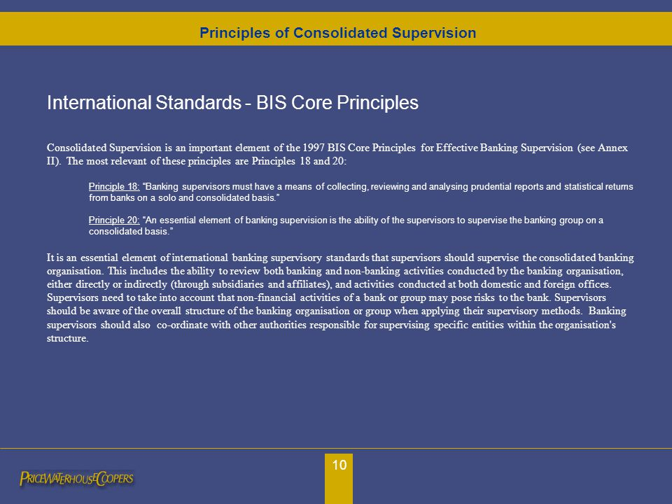 10 International Standards - BIS Core Principles Consolidated Supervision is an important element of the 1997 BIS Core Principles for Effective Bankin