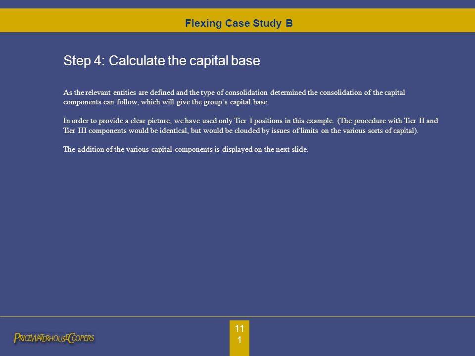 111 Step 4: Calculate the capital base As the relevant entities are defined and the type of consolidation determined the consolidation of the capital