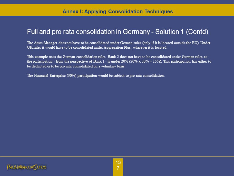 137 Full and pro rata consolidation in Germany - Solution 1 (Contd) The Asset Manager does not have to be consolidated under German rules (only if it