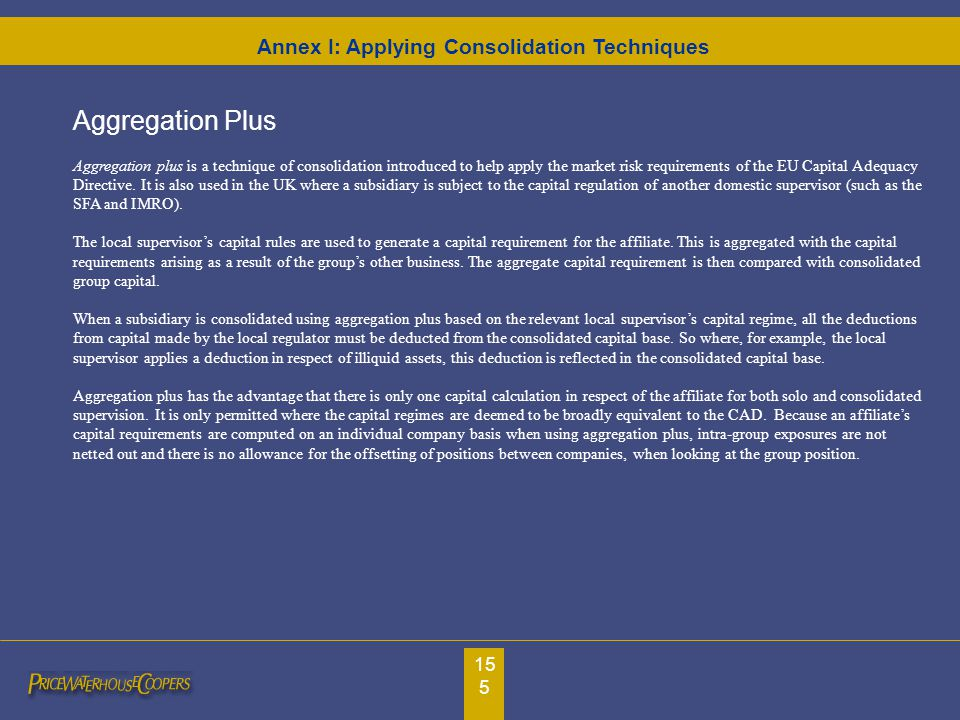 155 Aggregation Plus Aggregation plus is a technique of consolidation introduced to help apply the market risk requirements of the EU Capital Adequacy