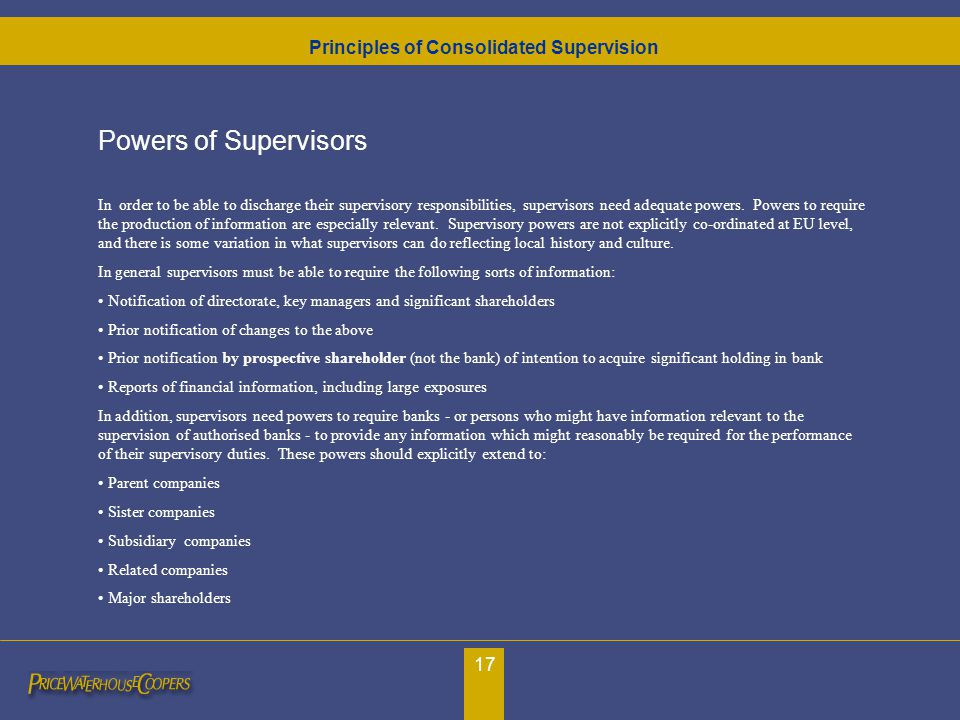 17 Powers of Supervisors In order to be able to discharge their supervisory responsibilities, supervisors need adequate powers. Powers to require the