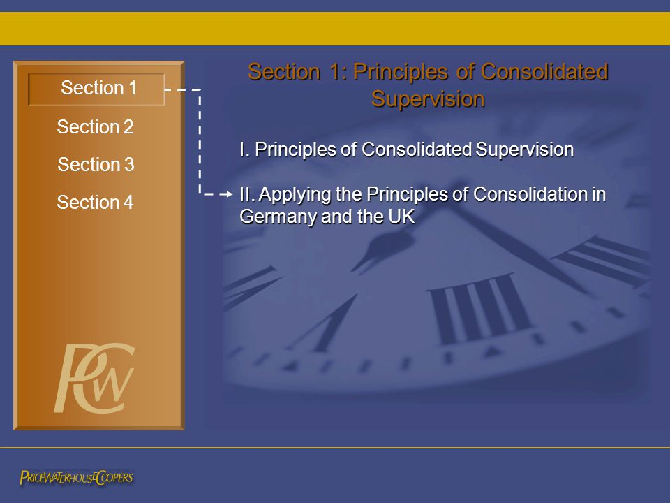 I. Principles of Consolidated Supervision II. Applying the Principles of Consolidation in Germany and the UK Section 1 Section 3 Section 2 Section 4 S