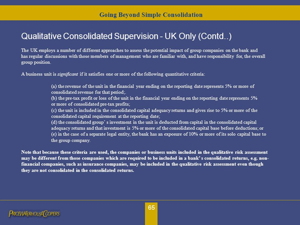 65 Qualitative Consolidated Supervision - UK Only (Contd..) The UK employs a number of different approaches to assess the potential impact of group co