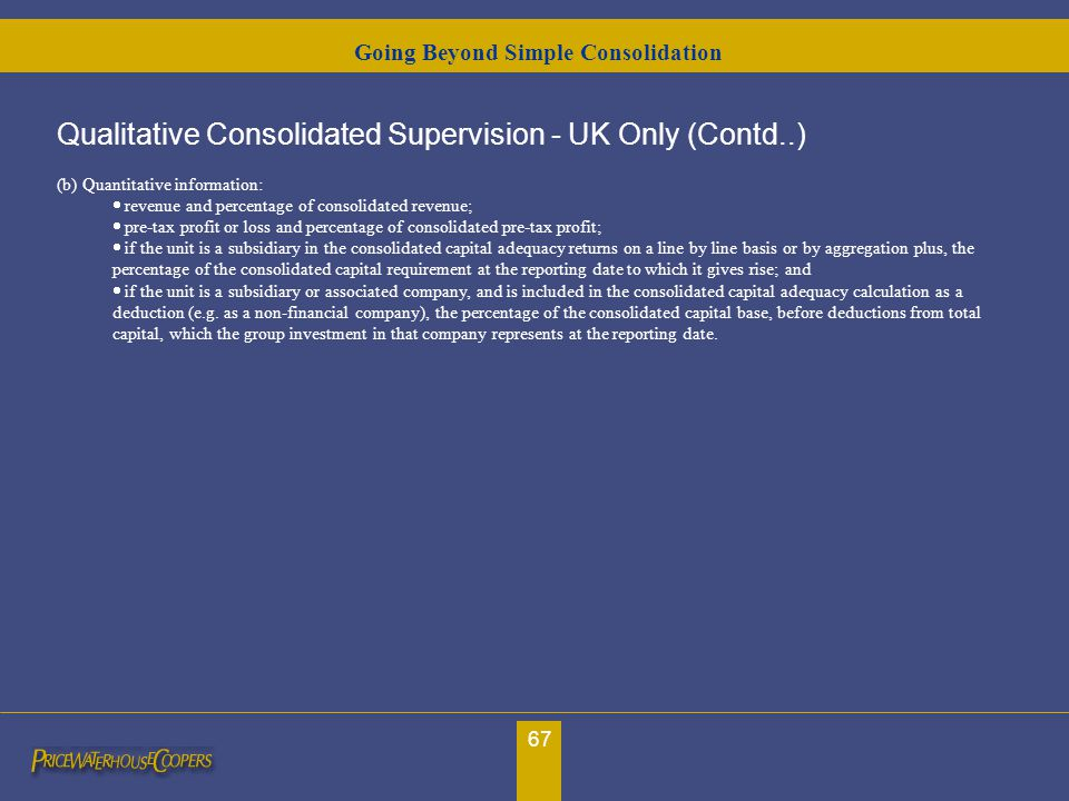 67 Qualitative Consolidated Supervision - UK Only (Contd..) (b) Quantitative information:  revenue and percentage of consolidated revenue;  pre-ta