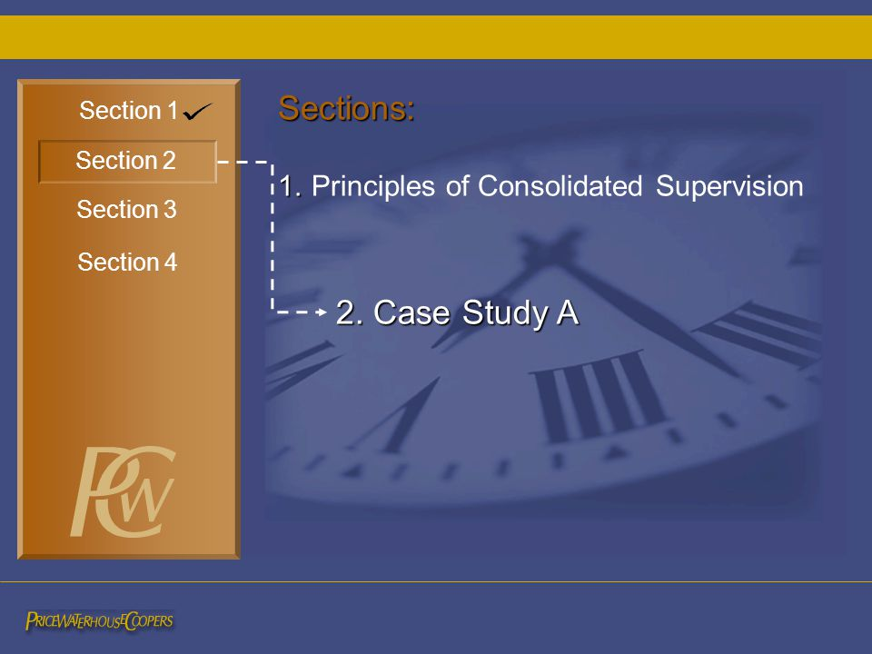 Section 1 Section 3 Section 2 Section 4 2. Case Study A Sections: 1. 1. Principles of Consolidated Supervision