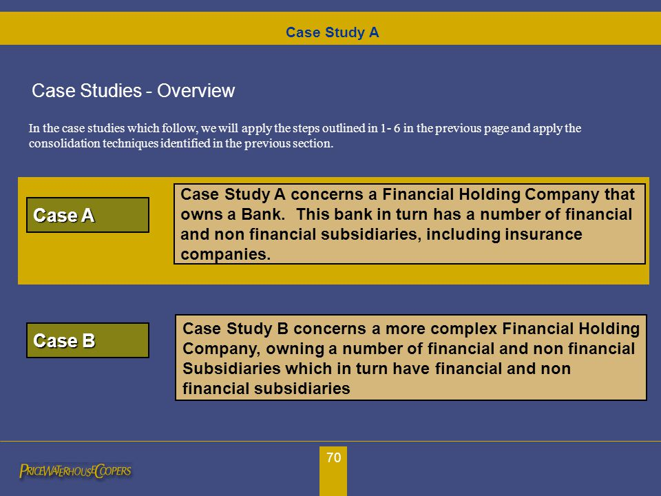 70 Case Study A concerns a Financial Holding Company that owns a Bank. This bank in turn has a number of financial and non financial subsidiaries, inc