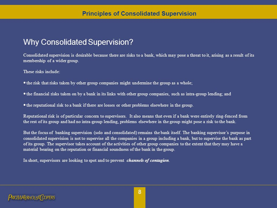 8 Why Consolidated Supervision? Consolidated supervision is desirable because there are risks to a bank, which may pose a threat to it, arising as a r