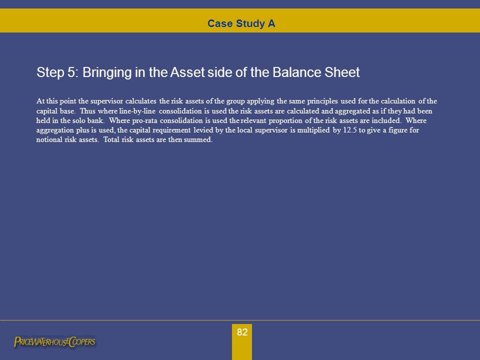 82 Case Study A Step 5: Bringing in the Asset side of the Balance Sheet At this point the supervisor calculates the risk assets of the group applying