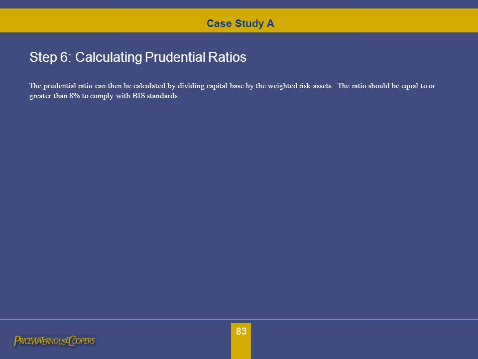 83 Case Study A Step 6: Calculating Prudential Ratios The prudential ratio can then be calculated by dividing capital base by the weighted risk assets