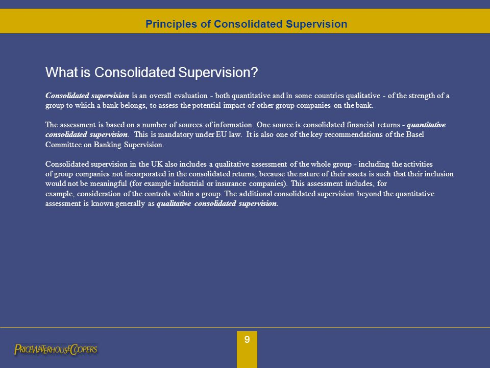 9 What is Consolidated Supervision? Consolidated supervision is an overall evaluation - both quantitative and in some countries qualitative - of the s