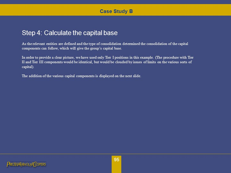 95 Step 4: Calculate the capital base As the relevant entities are defined and the type of consolidation determined the consolidation of the capital c