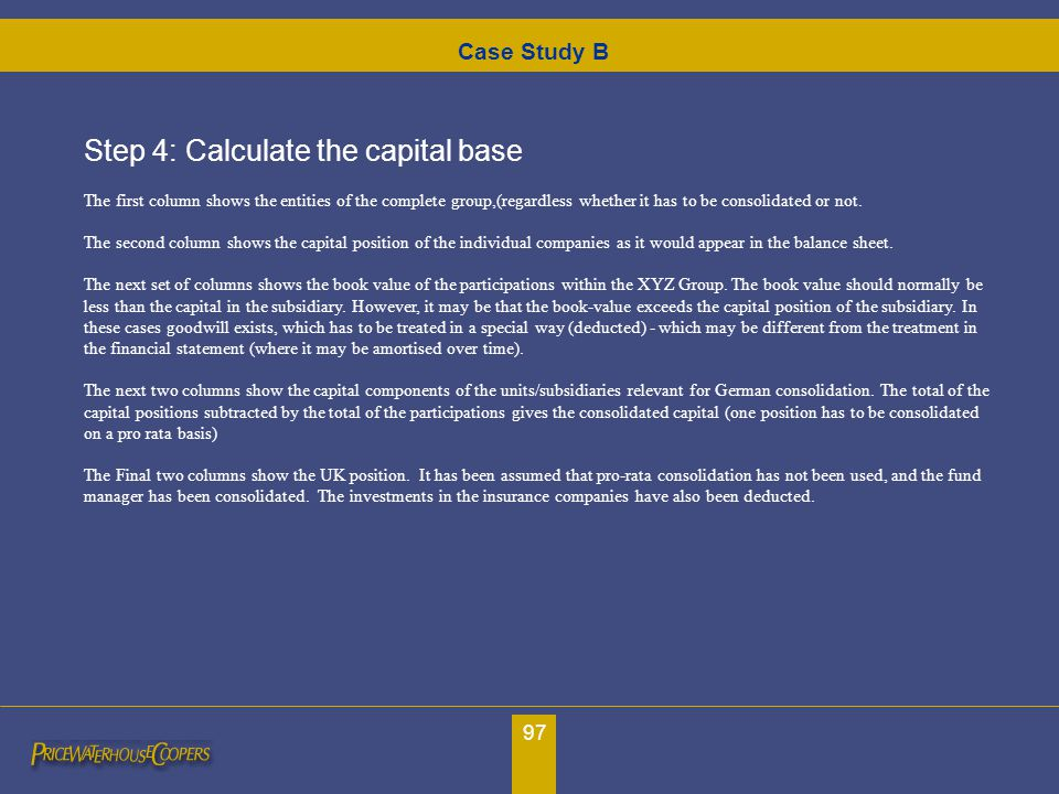 97 Step 4: Calculate the capital base The first column shows the entities of the complete group,(regardless whether it has to be consolidated or not.