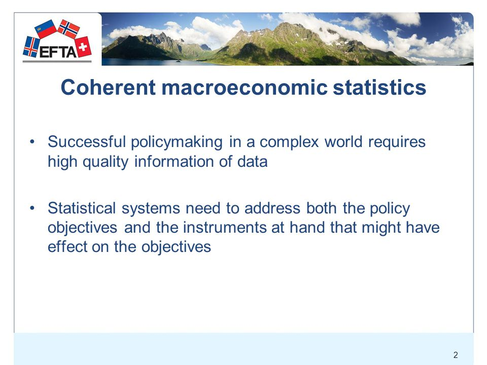 Coherent macroeconomic statistics Main objectives of macroeconomic policies –High, but sustainable economic growth –High/full employment –Price stability –External balance –Influence the distribution of income and wealth –Provision of public goods –Efficient allocation of resources –High private consumption 3 Main policy instruments –Fiscal policy Government expenditures Taxation –Monetary policy Interest rates Money supply Exchange rates –Supply side policy Competition, efficiency improvements, i.e.; Privatization Deregulation Free trade Tax reforms etc.