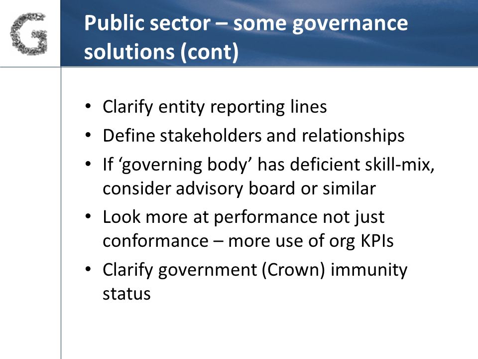 Public sector – some governance solutions (cont) Clarify entity reporting lines Define stakeholders and relationships If 'governing body' has deficient skill-mix, consider advisory board or similar Look more at performance not just conformance – more use of org KPIs Clarify government (Crown) immunity status