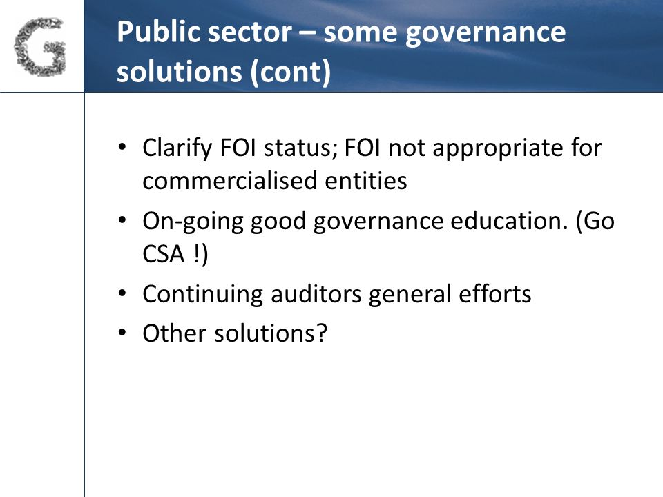 Public sector – some governance solutions (cont) Clarify FOI status; FOI not appropriate for commercialised entities On-going good governance education.