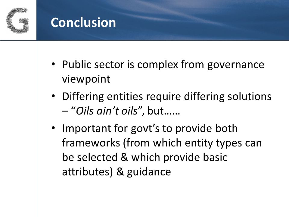 Conclusion Public sector is complex from governance viewpoint Differing entities require differing solutions – Oils ain't oils , but…… Important for govt's to provide both frameworks (from which entity types can be selected & which provide basic attributes) & guidance