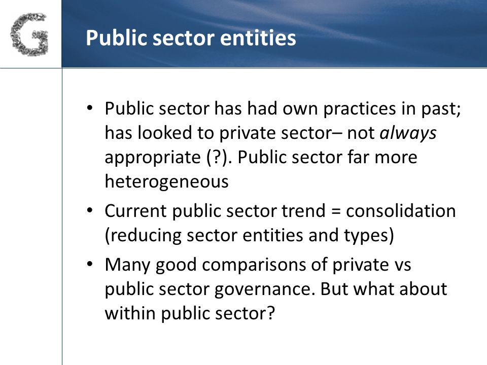 Public sector – some governance solutions (cont) Example 2 - NZ's Crown Entities Act 2004 - applies to various 'Crown entities' incl 'statutory entities', 'Crown entity companies', 'Crown entity subsidiaries', 'school boards of trustees', and 'tertiary education institutions'.