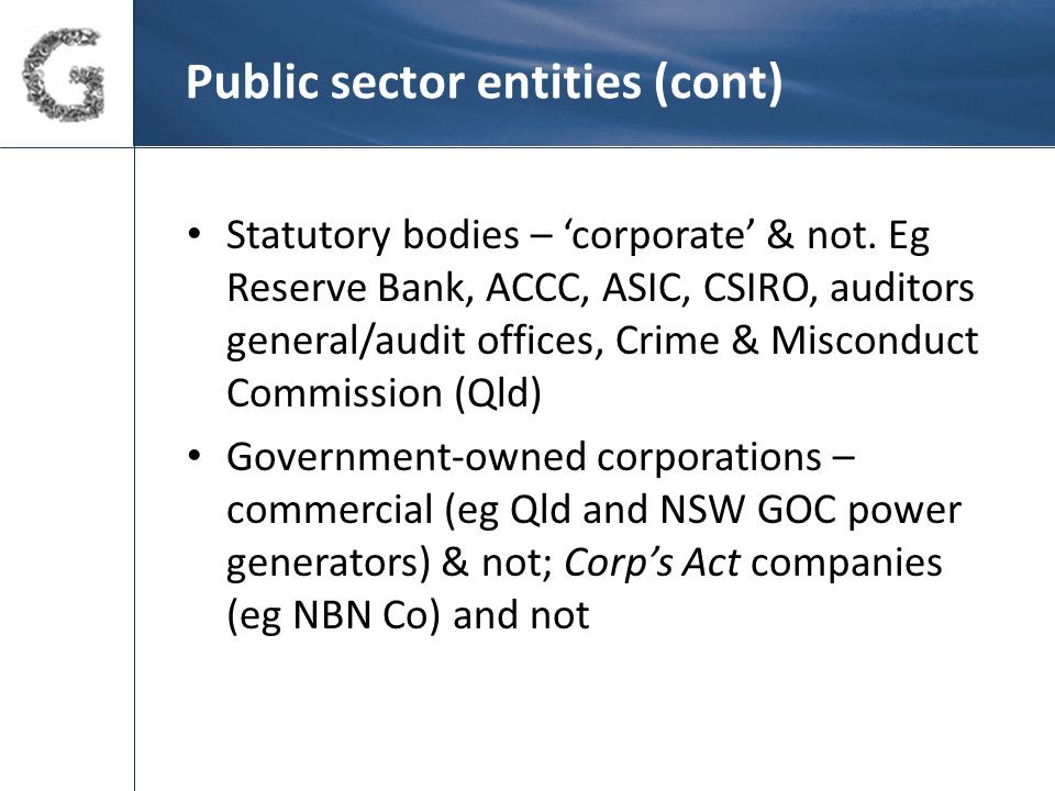 Public sector entities (cont) Local government – large & small eg BCC vs remote regional councils Trusts (a few) eg National Heritage Trust Controlled entities of public entities Partnerships with private sector (PPPs) Cross-gov't and intra-gov't agencies (eg Translink in Qld).