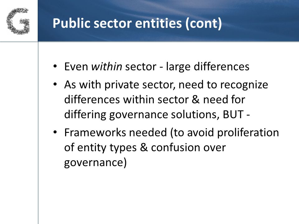 Public sector – some governance solutions (cont) Establish appropriate risk manage't framework; define risk appetite – sector overly risk averse?; identify and deal with key risks Recognise org conflicts early and discuss For entities with group governing body – robust appoint't processes; clarify role - 'representatives'?; consider member independence; periodic performance self- evaluation