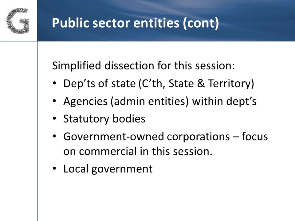 Public sector entities (cont) Simplified dissection for this session: Dep'ts of state (C'th, State & Territory) Agencies (admin entities) within dept's Statutory bodies Government-owned corporations – focus on commercial in this session.